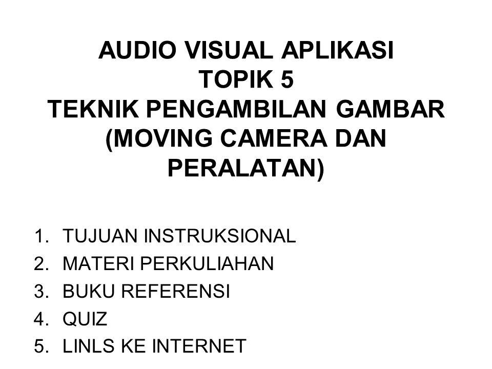 AUDIO VISUAL APLIKASI TOPIK 5 TEKNIK PENGAMBILAN GAMBAR (MOVING CAMERA DAN PERALATAN) 1.TUJUAN INSTRUKSIONAL 2.MATERI PERKULIAHAN 3.BUKU REFERENSI 4.Q