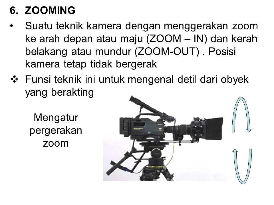 6.ZOOMING Suatu teknik kamera dengan menggerakan zoom ke arah depan atau maju (ZOOM – IN) dan kerah belakang atau mundur (ZOOM-OUT). Posisi kamera tet