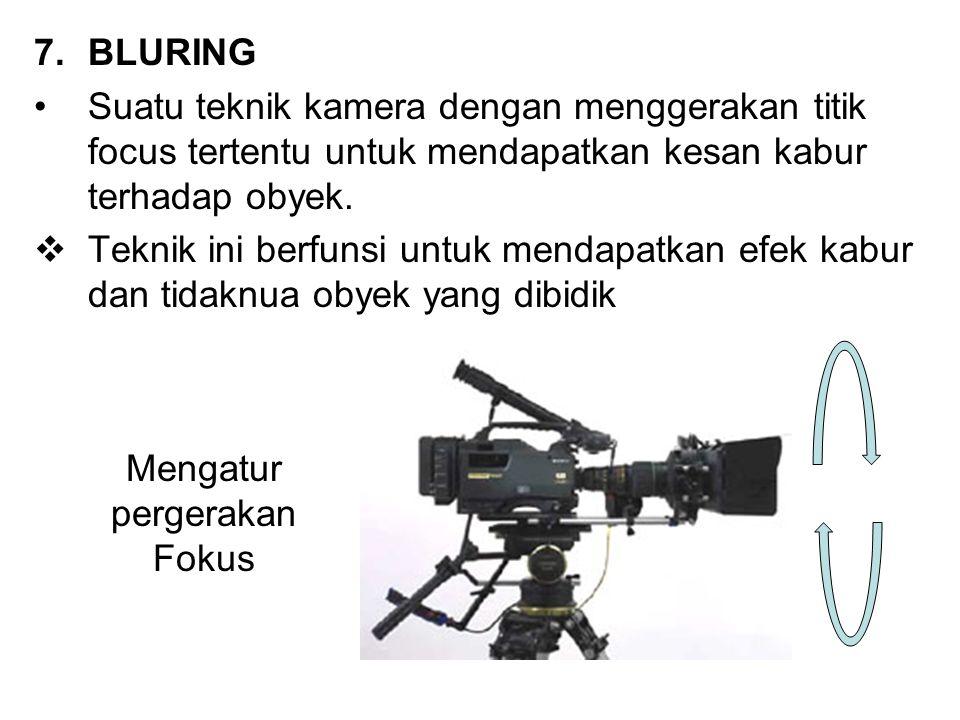 7.BLURING Suatu teknik kamera dengan menggerakan titik focus tertentu untuk mendapatkan kesan kabur terhadap obyek.  Teknik ini berfunsi untuk mendap
