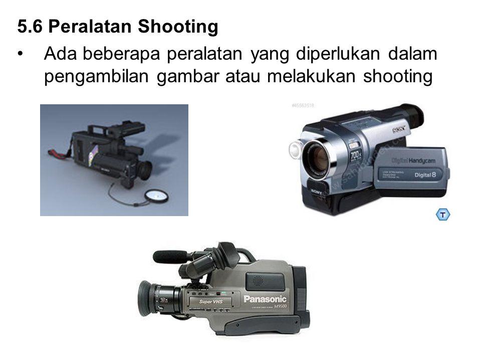 5.6 Peralatan Shooting Ada beberapa peralatan yang diperlukan dalam pengambilan gambar atau melakukan shooting