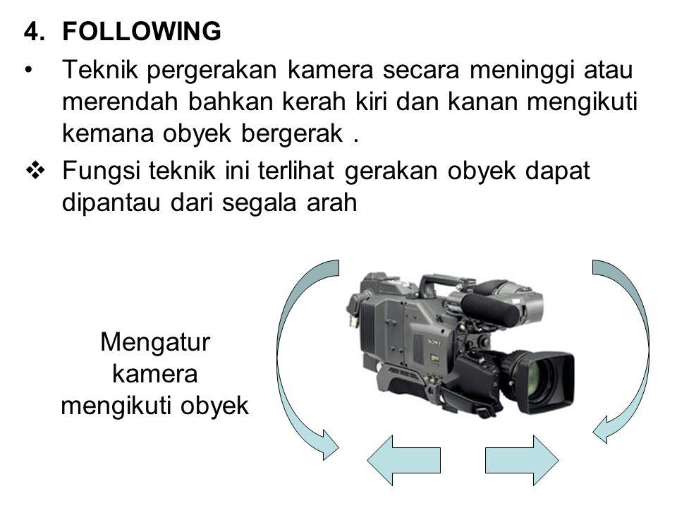 4.FOLLOWING Teknik pergerakan kamera secara meninggi atau merendah bahkan kerah kiri dan kanan mengikuti kemana obyek bergerak.  Fungsi teknik ini te
