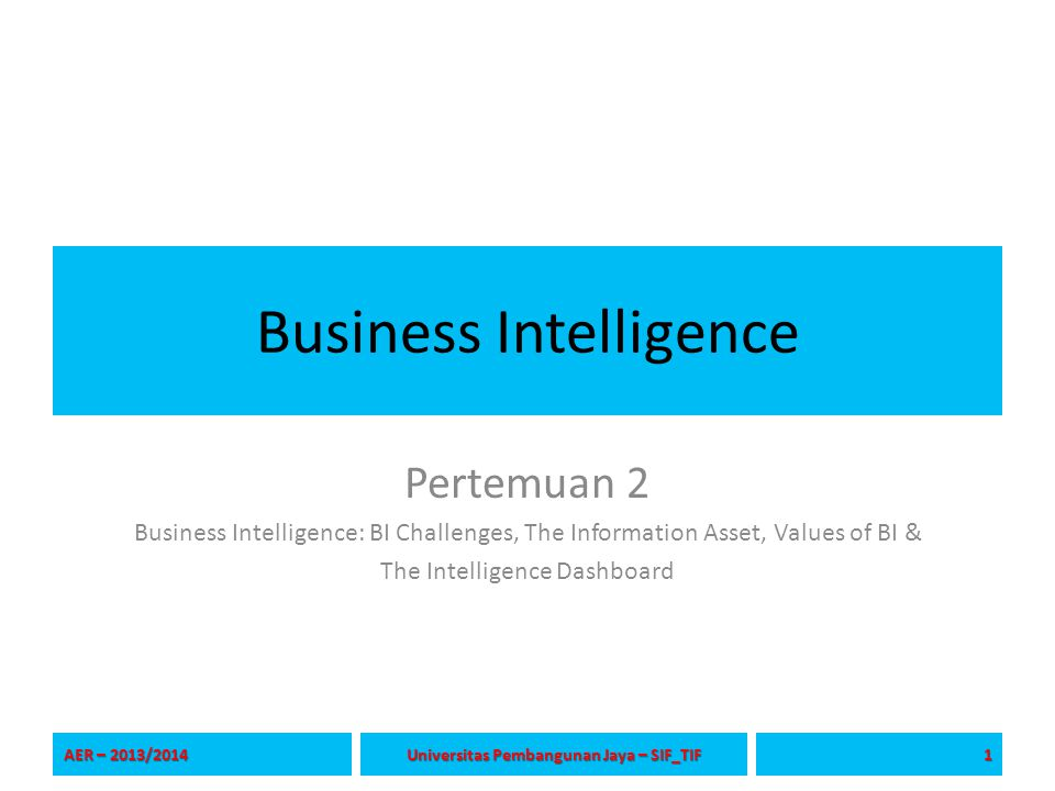 Business Intelligence Pertemuan 2 Business Intelligence: BI Challenges, The Information Asset, Values of BI & The Intelligence Dashboard AER – 2013/20