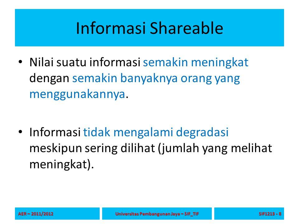 Informasi Shareable Nilai suatu informasi semakin meningkat dengan semakin banyaknya orang yang menggunakannya. Informasi tidak mengalami degradasi me