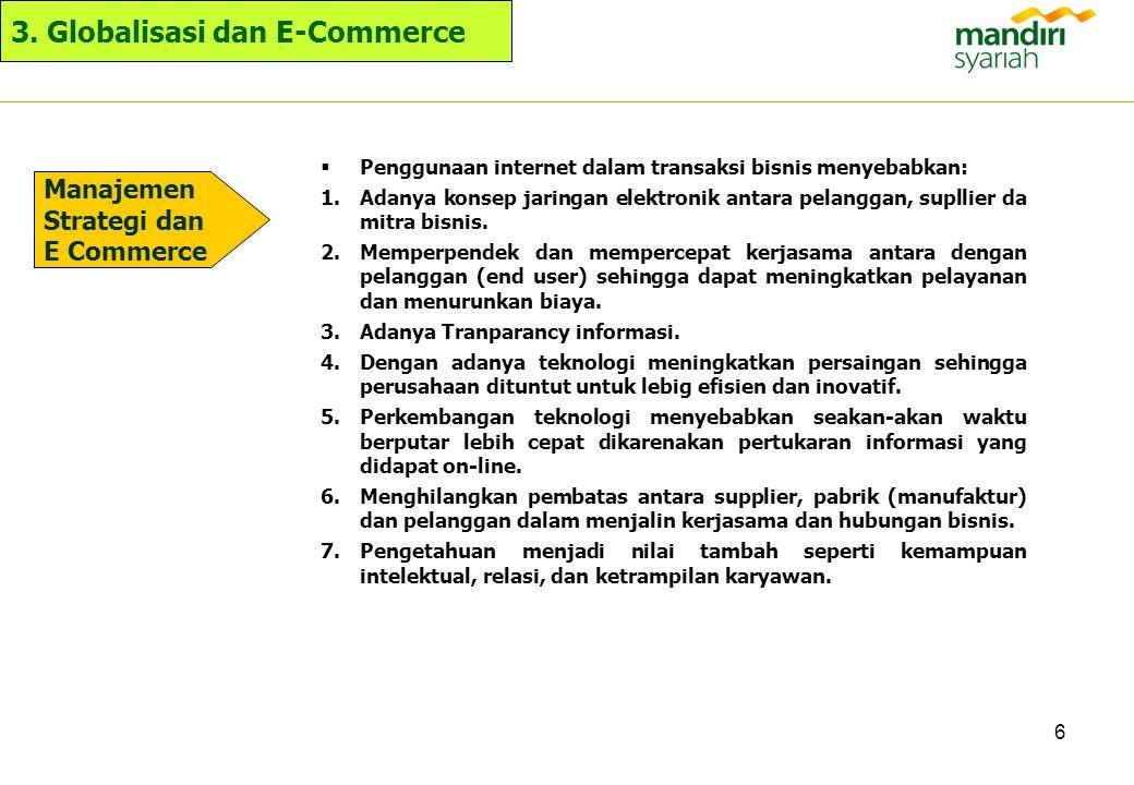 6 3. Globalisasi dan E-Commerce  Penggunaan internet dalam transaksi bisnis menyebabkan: 1.Adanya konsep jaringan elektronik antara pelanggan, suplli