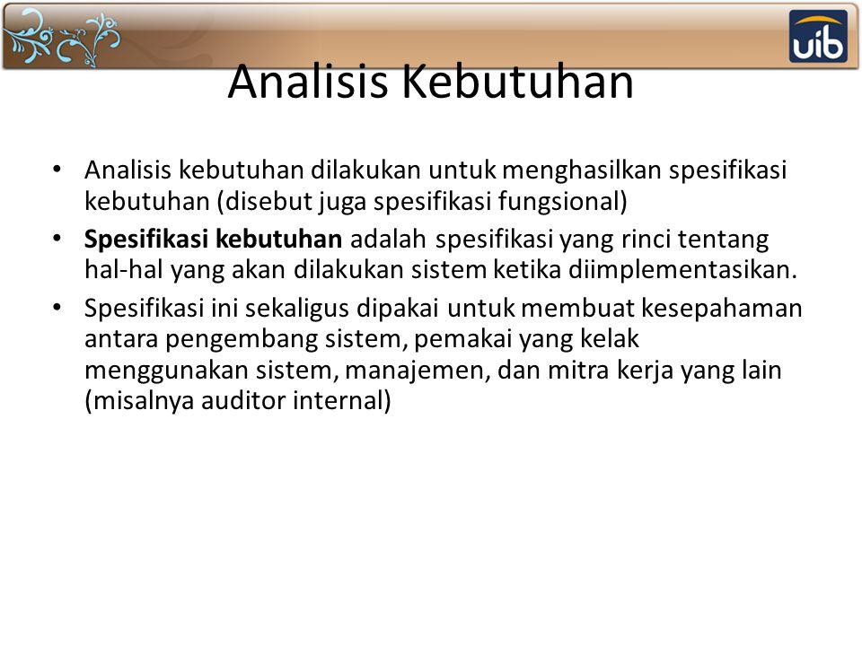 Analisis Kebutuhan Analisis kebutuhan dilakukan untuk menghasilkan spesifikasi kebutuhan (disebut juga spesifikasi fungsional) Spesifikasi kebutuhan a