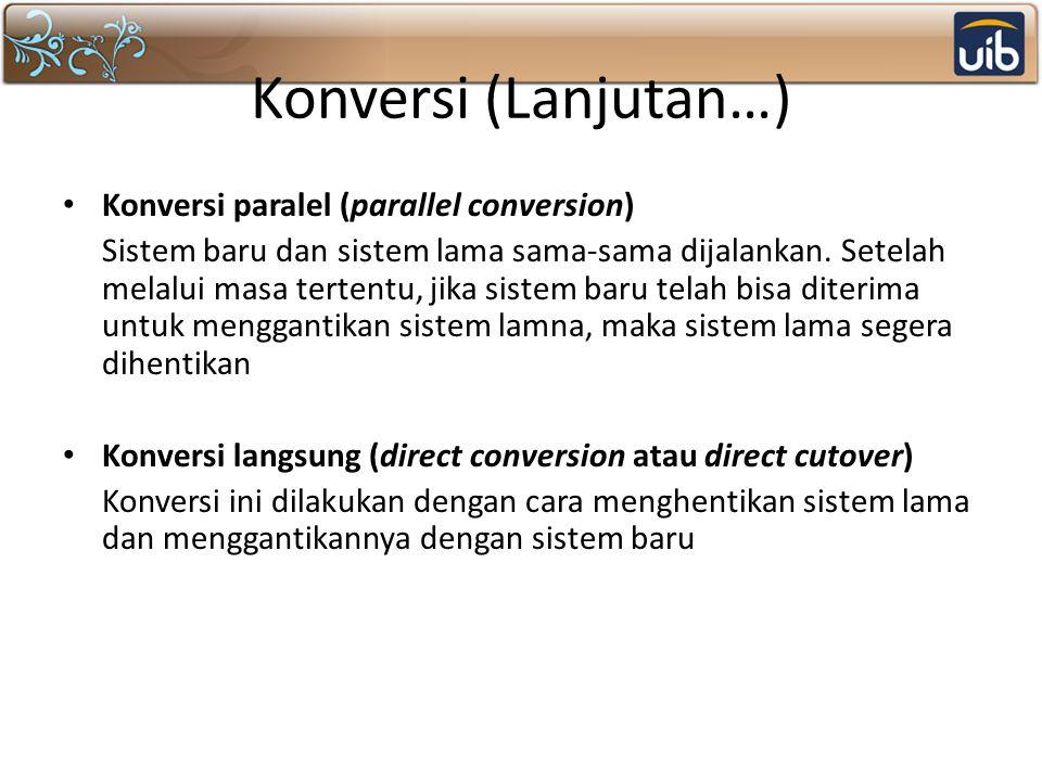 Konversi (Lanjutan…) Konversi paralel (parallel conversion) Sistem baru dan sistem lama sama-sama dijalankan. Setelah melalui masa tertentu, jika sist