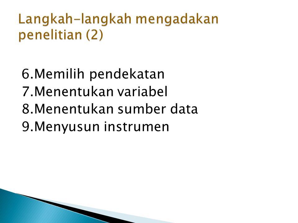 6.Memilih pendekatan 7.Menentukan variabel 8.Menentukan sumber data 9.Menyusun instrumen