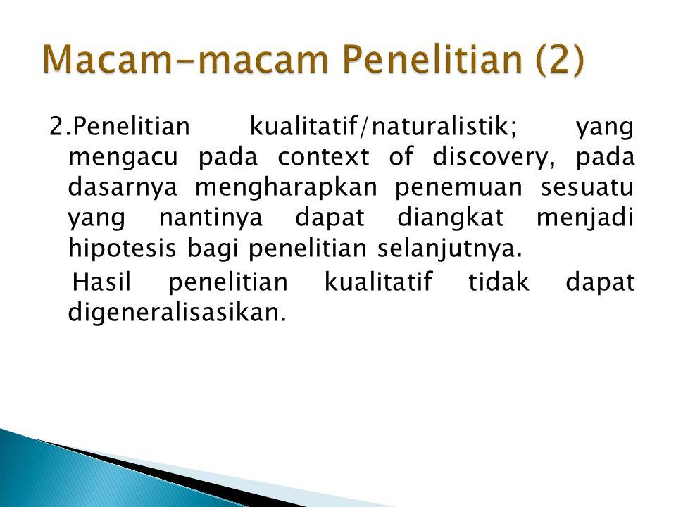 2.Penelitian kualitatif/naturalistik; yang mengacu pada context of discovery, pada dasarnya mengharapkan penemuan sesuatu yang nantinya dapat diangkat menjadi hipotesis bagi penelitian selanjutnya.