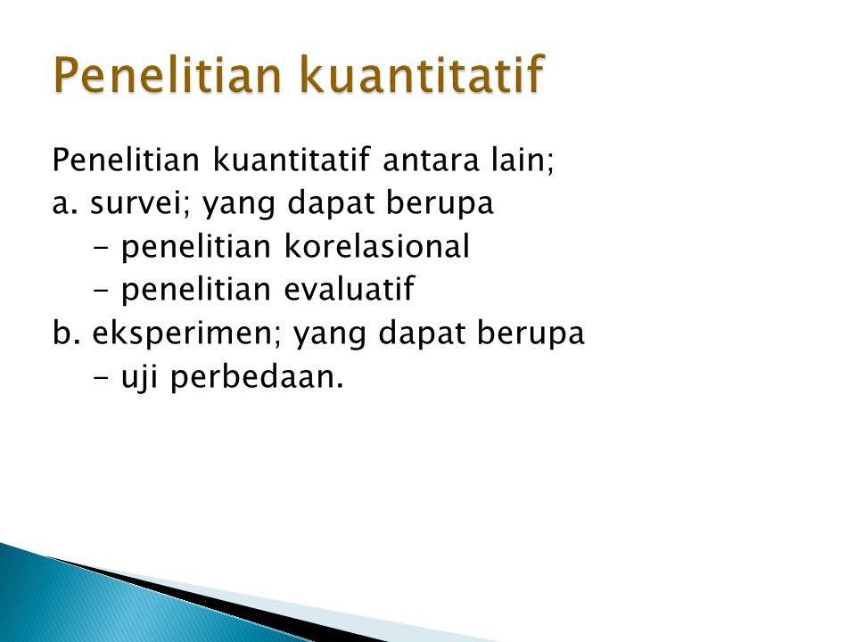 Penelitian kuantitatif antara lain; a.