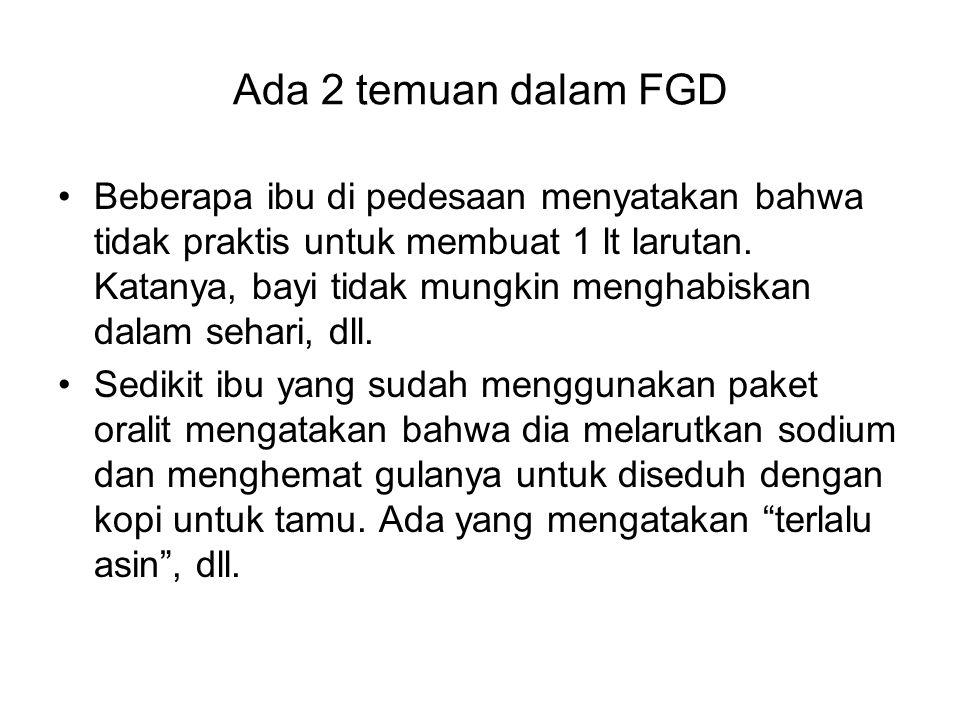 Ada 2 temuan dalam FGD Beberapa ibu di pedesaan menyatakan bahwa tidak praktis untuk membuat 1 lt larutan. Katanya, bayi tidak mungkin menghabiskan da