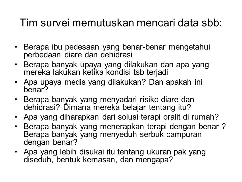 Tim survei memutuskan mencari data sbb: Berapa ibu pedesaan yang benar-benar mengetahui perbedaan diare dan dehidrasi Berapa banyak upaya yang dilakuk