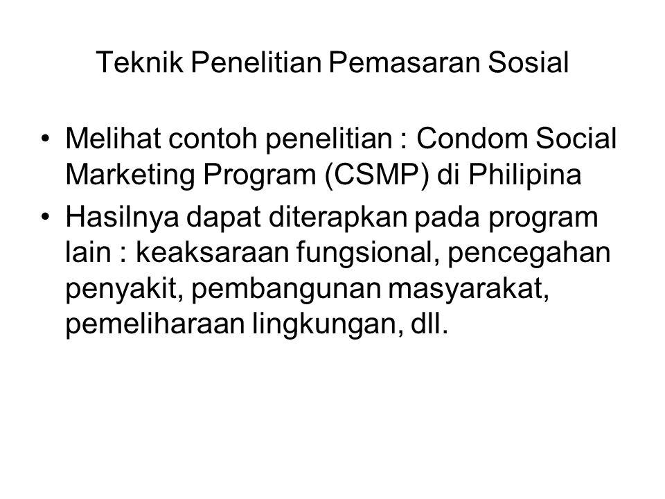 Teknik Penelitian Pemasaran Sosial Melihat contoh penelitian : Condom Social Marketing Program (CSMP) di Philipina Hasilnya dapat diterapkan pada prog