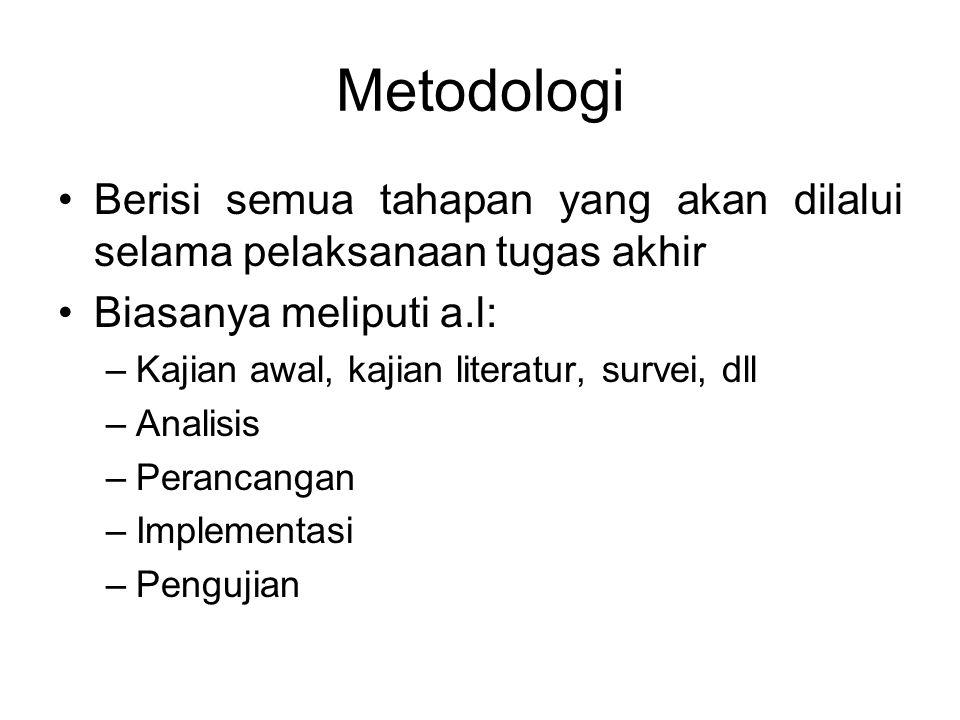 Metodologi Berisi semua tahapan yang akan dilalui selama pelaksanaan tugas akhir Biasanya meliputi a.l: –Kajian awal, kajian literatur, survei, dll –Analisis –Perancangan –Implementasi –Pengujian