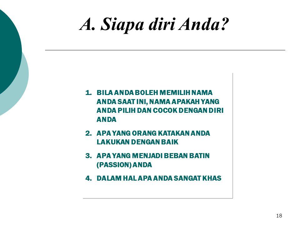 18 1.BILA ANDA BOLEH MEMILIH NAMA ANDA SAAT INI, NAMA APAKAH YANG ANDA PILIH DAN COCOK DENGAN DIRI ANDA 2.APA YANG ORANG KATAKAN ANDA LAKUKAN DENGAN BAIK 3.APA YANG MENJADI BEBAN BATIN (PASSION) ANDA 4.DALAM HAL APA ANDA SANGAT KHAS A.