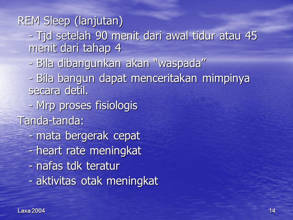 Laxa 200414 REM Sleep (lanjutan) - Tjd setelah 90 menit dari awal tidur atau 45 menit dari tahap 4 - Bila dibangunkan akan waspada - Bila bangun dapat menceritakan mimpinya secara detil.