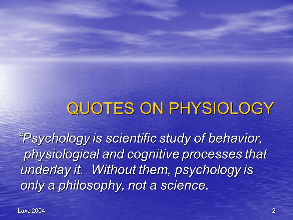 """Laxa 20042 QUOTES ON PHYSIOLOGY """"Psychology is scientific study of behavior, physiological and cognitive processes that underlay it. Without them, psy"""