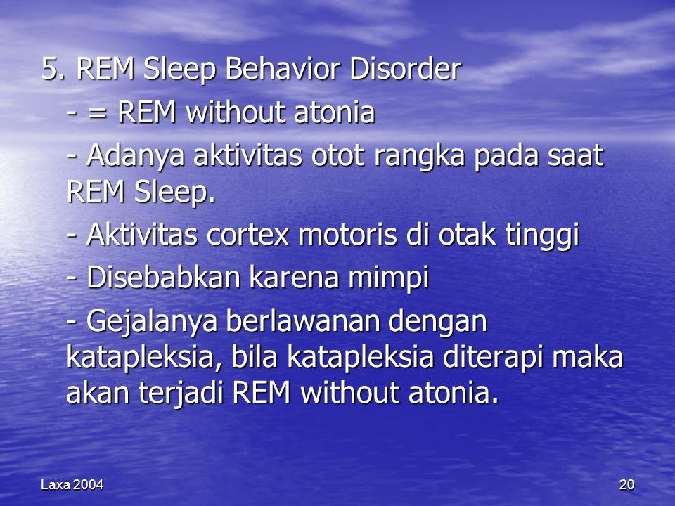 Laxa 200420 5. REM Sleep Behavior Disorder - = REM without atonia - Adanya aktivitas otot rangka pada saat REM Sleep. - Aktivitas cortex motoris di ot