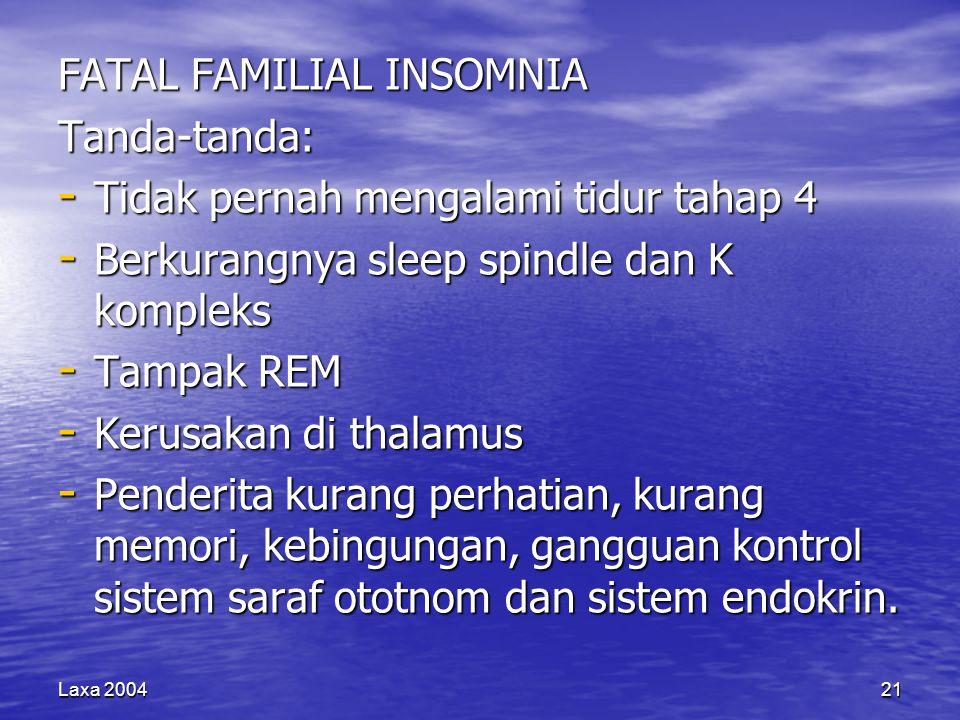 Laxa 200421 FATAL FAMILIAL INSOMNIA Tanda-tanda: - Tidak pernah mengalami tidur tahap 4 - Berkurangnya sleep spindle dan K kompleks - Tampak REM - Kerusakan di thalamus - Penderita kurang perhatian, kurang memori, kebingungan, gangguan kontrol sistem saraf ototnom dan sistem endokrin.