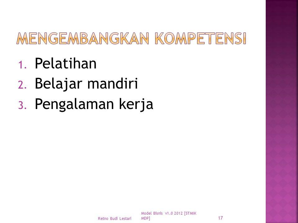 1. Pelatihan 2. Belajar mandiri 3. Pengalaman kerja Model Bisnis v1.0 2012 [STMIK MDP] Retno Budi Lestari 17