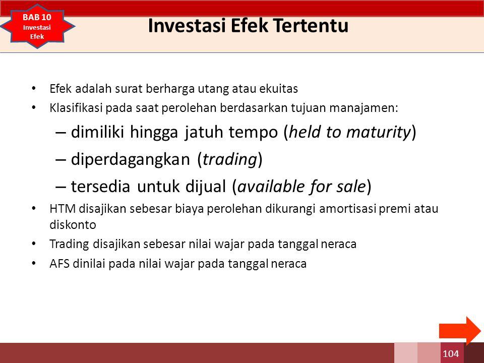 Investasi Efek Tertentu Efek adalah surat berharga utang atau ekuitas Klasifikasi pada saat perolehan berdasarkan tujuan manajamen: – dimiliki hingga