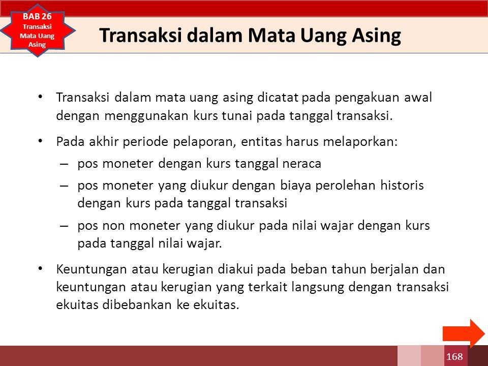 Transaksi dalam Mata Uang Asing Transaksi dalam mata uang asing dicatat pada pengakuan awal dengan menggunakan kurs tunai pada tanggal transaksi. Pada