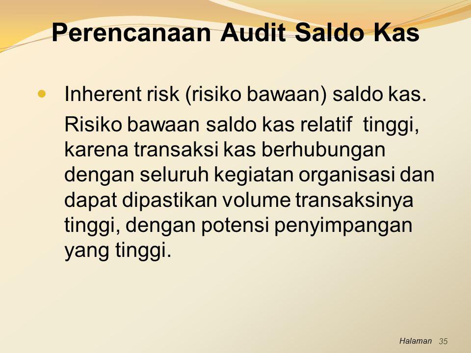 Halaman Perencanaan Audit Saldo Kas Inherent risk (risiko bawaan) saldo kas. Risiko bawaan saldo kas relatif tinggi, karena transaksi kas berhubungan