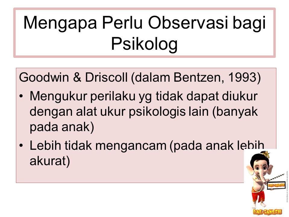 Mengapa Perlu Observasi bagi Psikolog Goodwin & Driscoll (dalam Bentzen, 1993) Mengukur perilaku yg tidak dapat diukur dengan alat ukur psikologis lain (banyak pada anak) Lebih tidak mengancam (pada anak lebih akurat)