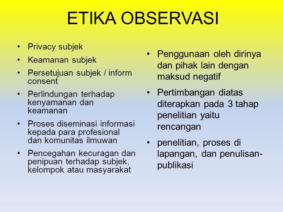 ETIKA OBSERVASI Privacy subjek Keamanan subjek Persetujuan subjek / inform consent Perlindungan terhadap kenyamanan dan keamanan Proses diseminasi informasi kepada para profesional dan komunitas ilmuwan Pencegahan kecuragan dan penipuan terhadap subjek, kelompok atau masyarakat Penggunaan oleh dirinya dan pihak lain dengan maksud negatif Pertimbangan diatas diterapkan pada 3 tahap penelitian yaitu rencangan penelitian, proses di lapangan, dan penulisan- publikasi