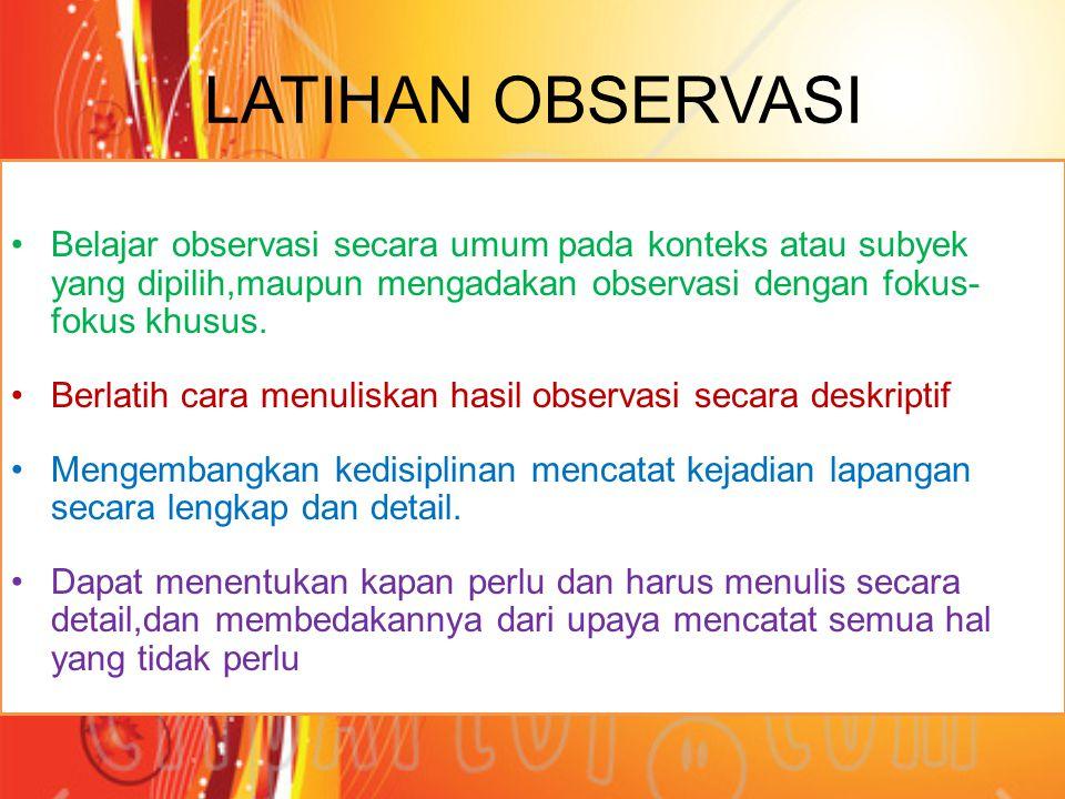 LATIHAN OBSERVASI Belajar observasi secara umum pada konteks atau subyek yang dipilih,maupun mengadakan observasi dengan fokus- fokus khusus.