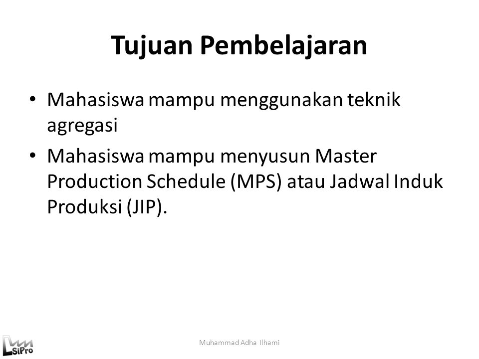 Tujuan Pembelajaran Mahasiswa mampu menggunakan teknik agregasi Mahasiswa mampu menyusun Master Production Schedule (MPS) atau Jadwal Induk Produksi (