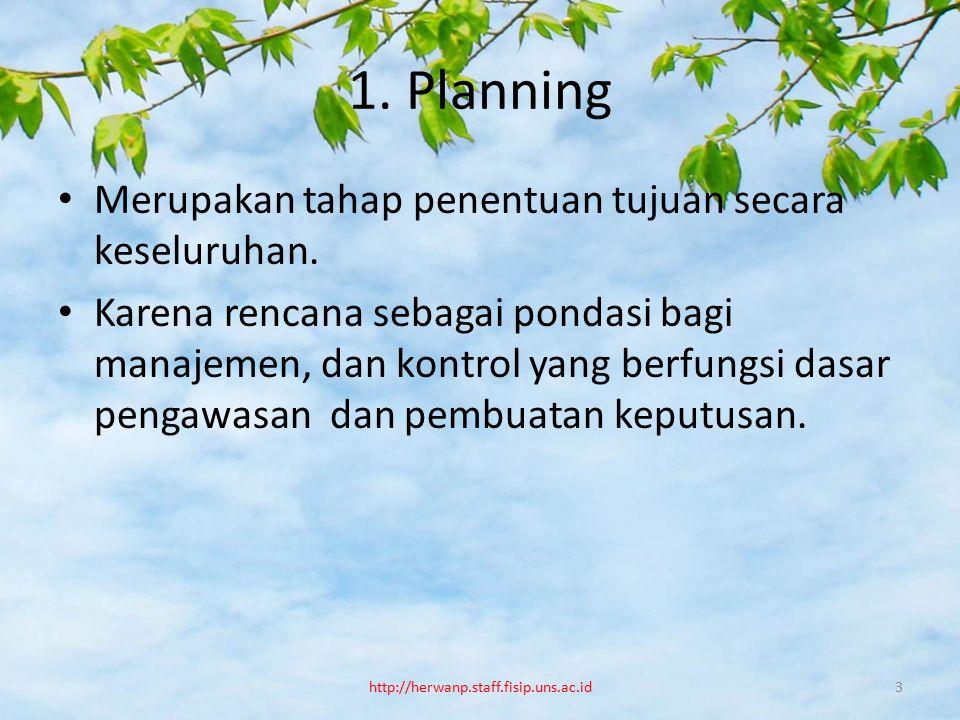 1. Planning Merupakan tahap penentuan tujuan secara keseluruhan. Karena rencana sebagai pondasi bagi manajemen, dan kontrol yang berfungsi dasar penga