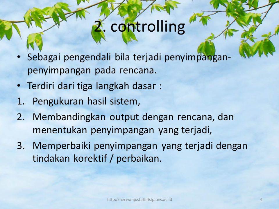 2. controlling Sebagai pengendali bila terjadi penyimpangan- penyimpangan pada rencana. Terdiri dari tiga langkah dasar : 1.Pengukuran hasil sistem, 2