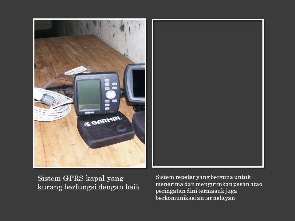 Sistem GPRS kapal yang kurang berfungsi dengan baik Sistem repeter yang berguna untuk menerima dan mengirimkan pesan atao peringatan dini termasuk juga berkomunikasi antar nelayan