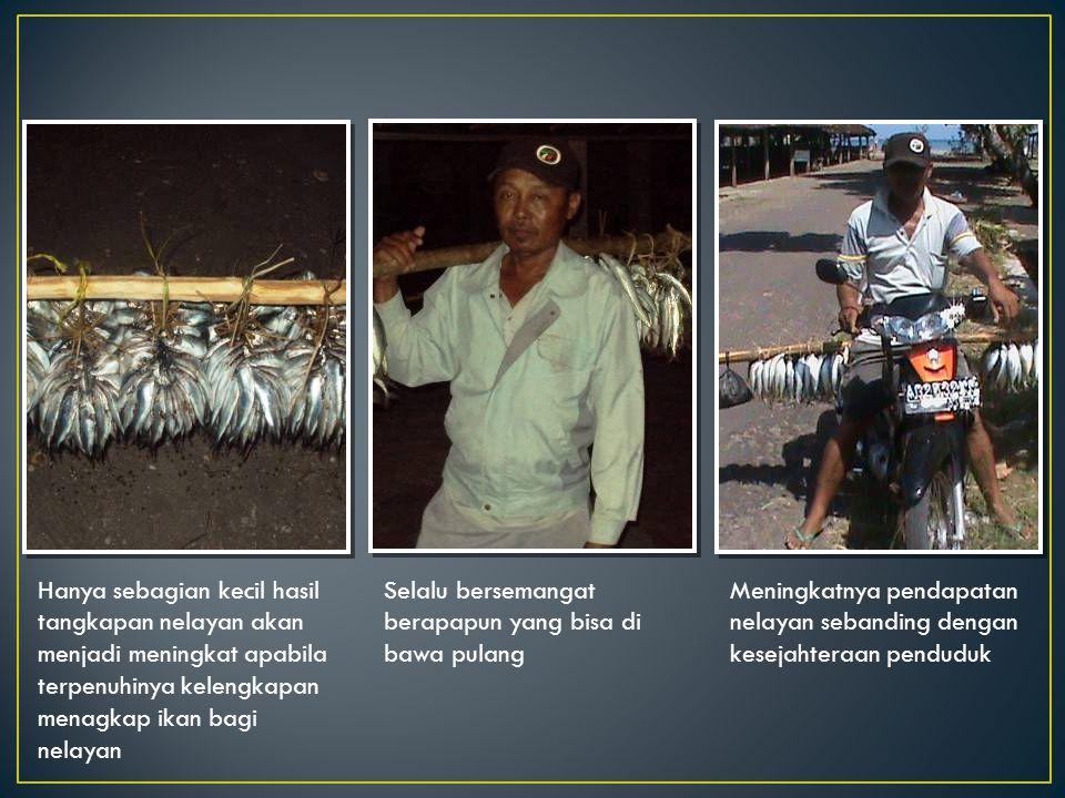 Hanya sebagian kecil hasil tangkapan nelayan akan menjadi meningkat apabila terpenuhinya kelengkapan menagkap ikan bagi nelayan Selalu bersemangat berapapun yang bisa di bawa pulang Meningkatnya pendapatan nelayan sebanding dengan kesejahteraan penduduk