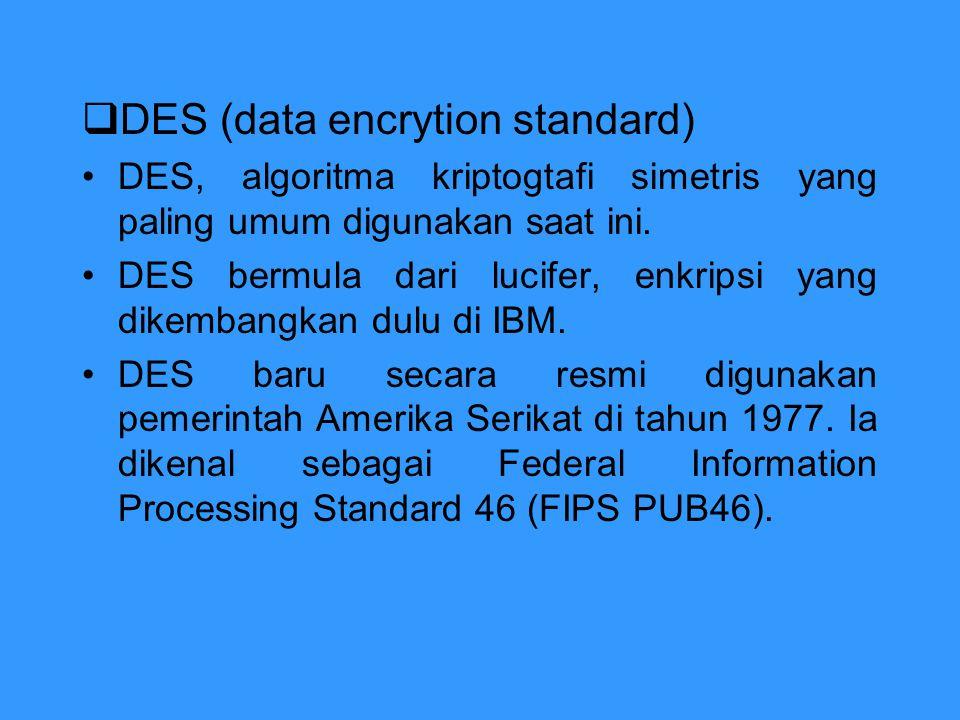  DES (data encrytion standard) DES, algoritma kriptogtafi simetris yang paling umum digunakan saat ini. DES bermula dari lucifer, enkripsi yang dikem