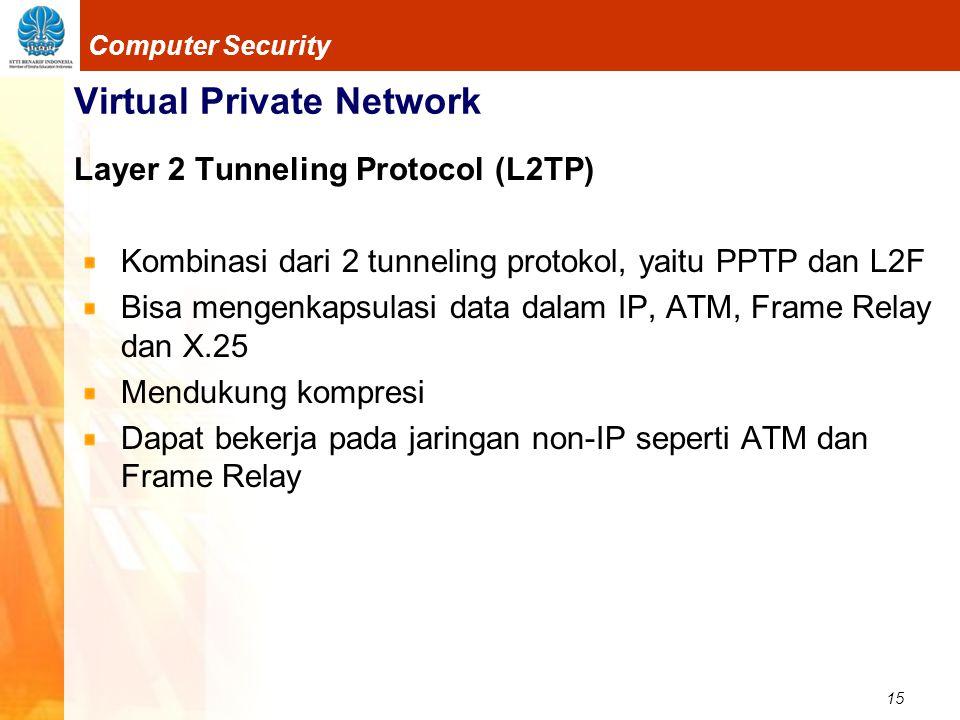 15 Computer Security Virtual Private Network Layer 2 Tunneling Protocol (L2TP) Kombinasi dari 2 tunneling protokol, yaitu PPTP dan L2F Bisa mengenkaps