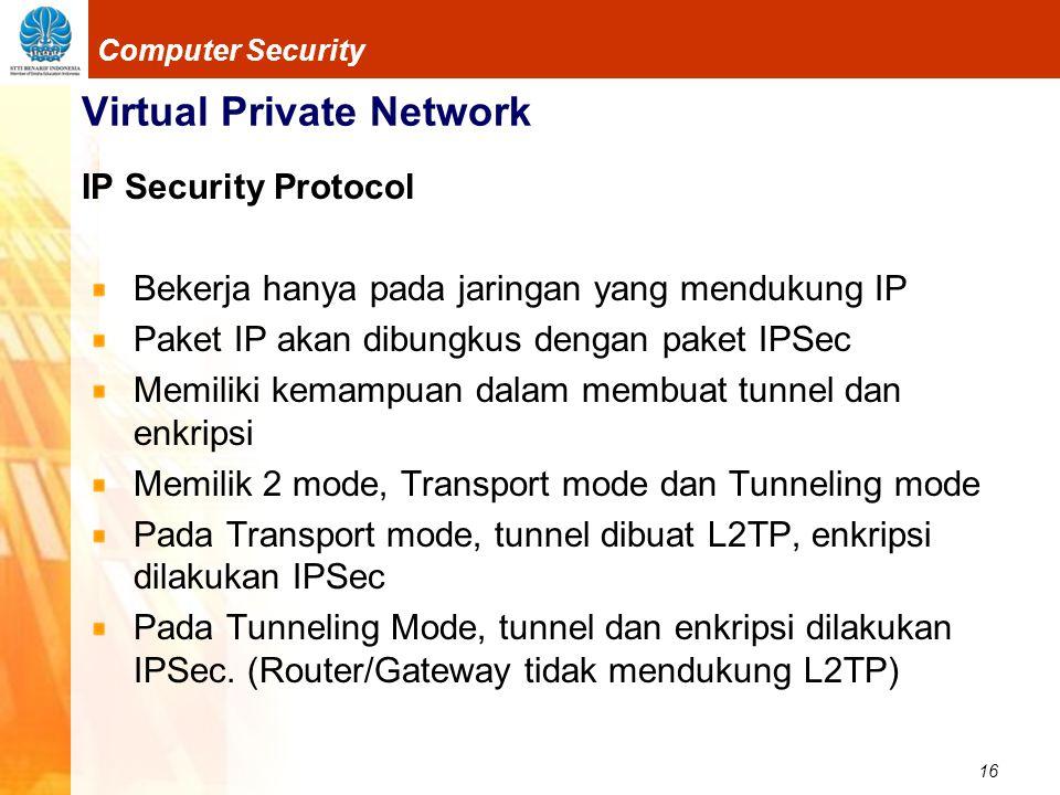 16 Computer Security Virtual Private Network IP Security Protocol Bekerja hanya pada jaringan yang mendukung IP Paket IP akan dibungkus dengan paket I