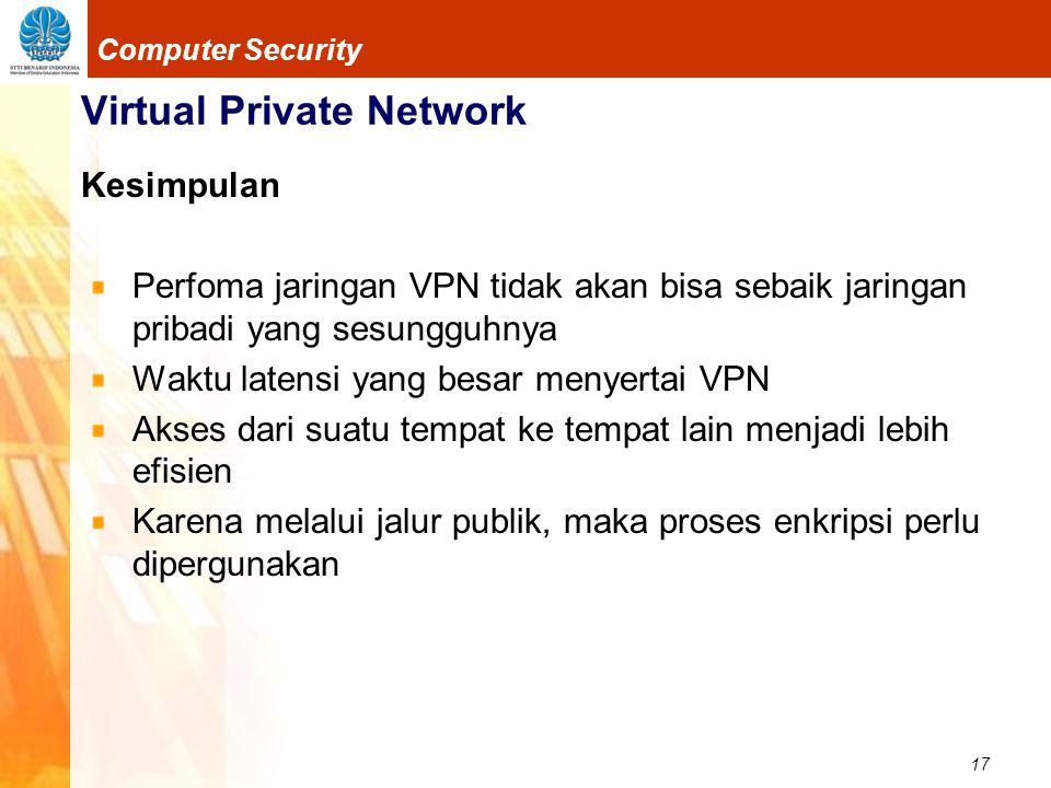 17 Computer Security Virtual Private Network Kesimpulan Perfoma jaringan VPN tidak akan bisa sebaik jaringan pribadi yang sesungguhnya Waktu latensi y