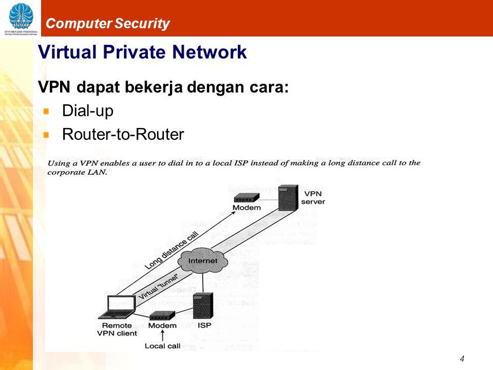 15 Computer Security Virtual Private Network Layer 2 Tunneling Protocol (L2TP) Kombinasi dari 2 tunneling protokol, yaitu PPTP dan L2F Bisa mengenkapsulasi data dalam IP, ATM, Frame Relay dan X.25 Mendukung kompresi Dapat bekerja pada jaringan non-IP seperti ATM dan Frame Relay