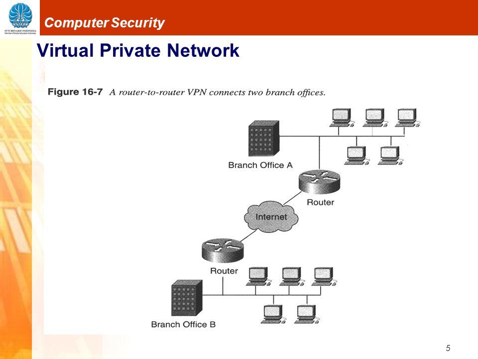 16 Computer Security Virtual Private Network IP Security Protocol Bekerja hanya pada jaringan yang mendukung IP Paket IP akan dibungkus dengan paket IPSec Memiliki kemampuan dalam membuat tunnel dan enkripsi Memilik 2 mode, Transport mode dan Tunneling mode Pada Transport mode, tunnel dibuat L2TP, enkripsi dilakukan IPSec Pada Tunneling Mode, tunnel dan enkripsi dilakukan IPSec.