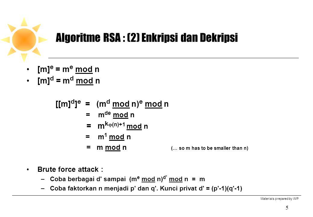 Materials prepared by WP 5 Algoritme RSA : (2) Enkripsi dan Dekripsi [m] e = m e mod n [m] d = m d mod n [[m] d ] e = (m d mod n) e mod n = m de mod n = m k  (n)+1 mod n = m 1 mod n = m mod n (… so m has to be smaller than n) Brute force attack : –Coba berbagai d sampai (m e mod n) d mod n = m –Coba faktorkan n menjadi p dan q .