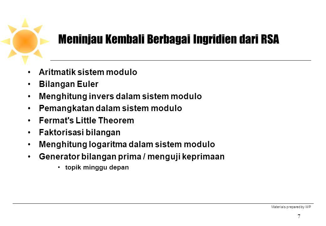 Materials prepared by WP 7 Meninjau Kembali Berbagai Ingridien dari RSA Aritmatik sistem modulo Bilangan Euler Menghitung invers dalam sistem modulo Pemangkatan dalam sistem modulo Fermat s Little Theorem Faktorisasi bilangan Menghitung logaritma dalam sistem modulo Generator bilangan prima / menguji keprimaan topik minggu depan
