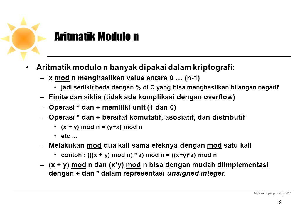 Materials prepared by WP 8 Aritmatik Modulo n Aritmatik modulo n banyak dipakai dalam kriptografi: –x mod n menghasilkan value antara 0 … (n-1) jadi sedikit beda dengan % di C yang bisa menghasilkan bilangan negatif –Finite dan siklis (tidak ada komplikasi dengan overflow) –Operasi * dan + memiliki unit (1 dan 0) –Operasi * dan + bersifat komutatif, asosiatif, dan distributif (x + y) mod n = (y+x) mod n etc...