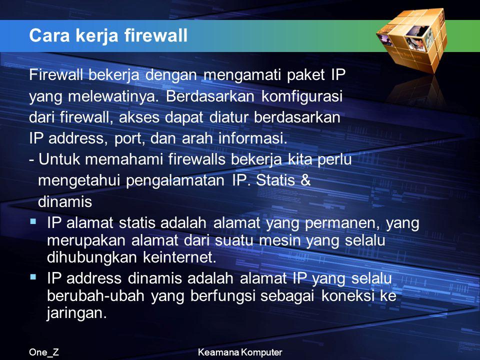 One_ZKeamana Komputer Cara kerja firewall Firewall bekerja dengan mengamati paket IP yang melewatinya. Berdasarkan komfigurasi dari firewall, akses da