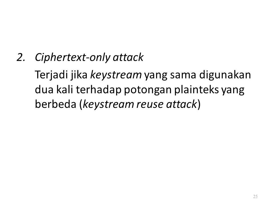 2.Ciphertext-only attack Terjadi jika keystream yang sama digunakan dua kali terhadap potongan plainteks yang berbeda (keystream reuse attack) 25