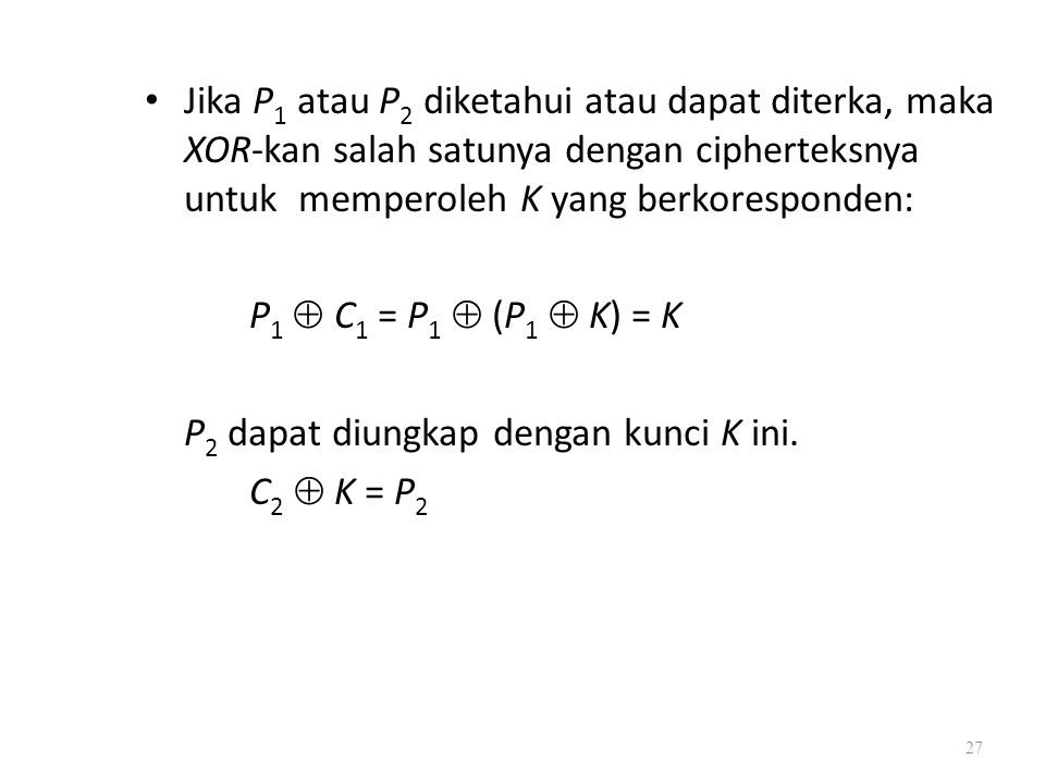 Jika P 1 atau P 2 diketahui atau dapat diterka, maka XOR-kan salah satunya dengan cipherteksnya untuk memperoleh K yang berkoresponden: P 1  C 1 = P