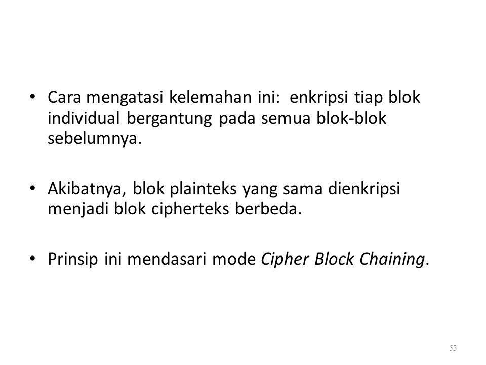 Cara mengatasi kelemahan ini: enkripsi tiap blok individual bergantung pada semua blok-blok sebelumnya. Akibatnya, blok plainteks yang sama dienkripsi