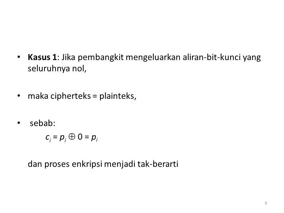 Kasus 1: Jika pembangkit mengeluarkan aliran-bit-kunci yang seluruhnya nol, maka cipherteks = plainteks, sebab: c i = p i  0 = p i dan proses enkrips
