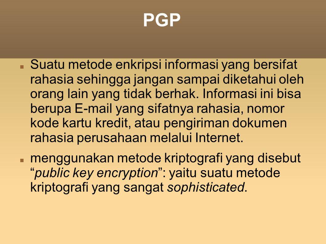 PGP Suatu metode enkripsi informasi yang bersifat rahasia sehingga jangan sampai diketahui oleh orang lain yang tidak berhak. Informasi ini bisa berup
