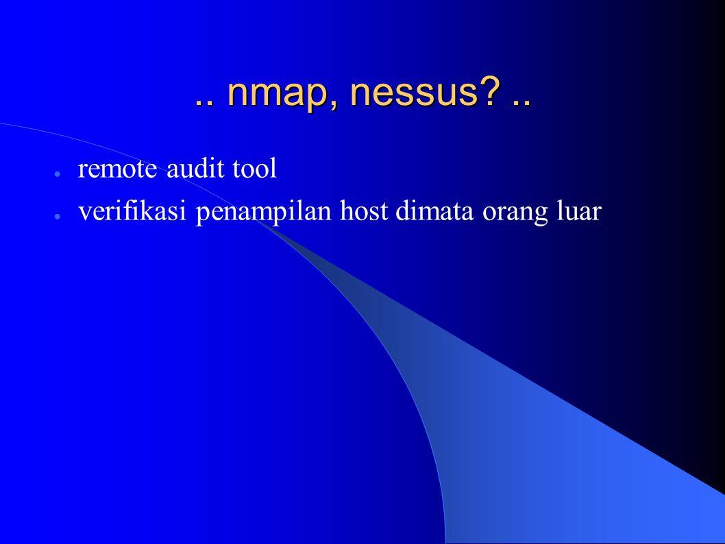 .. nmap, nessus .. ● remote audit tool ● verifikasi penampilan host dimata orang luar